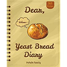 Dear, 365 Yeast Bread Diary: Make An Awesome Year With 365 Easy Yeast Bread Recipes! (Flat Bread Cookbook, No Knead Bread Cookbook, Rye Bread Book, Sourdough Bread Cookbook) [Volume 1]