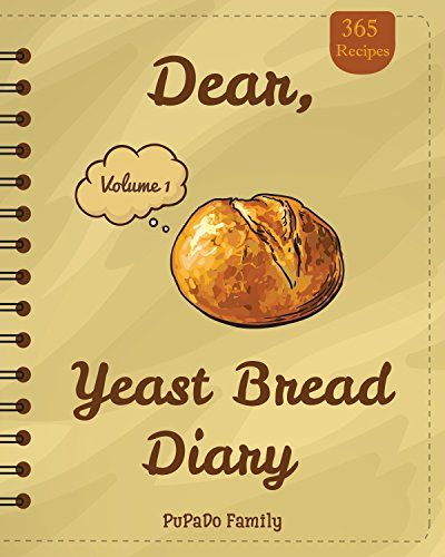 Dear, 365 Yeast Bread Diary: Make An Awesome Month With 365 Easy Yeast Bread Recipes! (Flat Bread Cookbook, No Knead Bread Cookbook, Rye Bread Book, Sourdough Bread Cookbook) [Volume 1] by PuPaDo Family