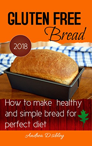 Free Gluten Bread: How To Make Healthy And Simple Bread For Perfect Diet 2018. by ANDREA D.SIBLEY