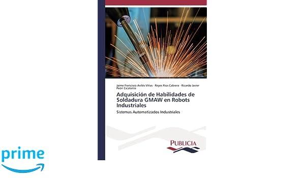 Adquisición de Habilidades de Soldadura GMAW en Robots Industriales: Sistemas Automatizados Industriales (Spanish Edition): Jaime Francisco Aviles Viñas, ...