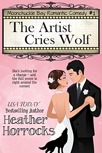 The Artist Cries Wolf: Moonchuckle Bay Romantic Comedy #1 by [Horrocks, Heather]