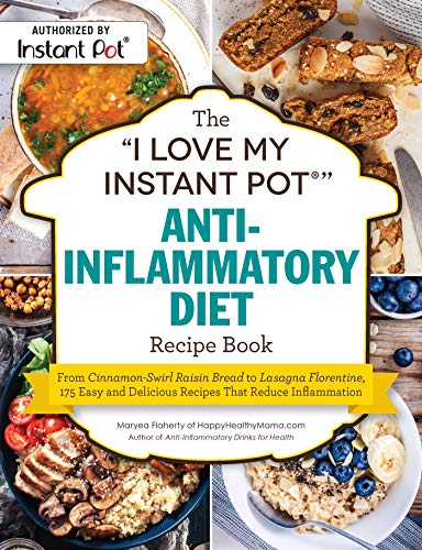 "The I Love My Instant Pot®"" Anti-Inflammatory Diet Recipe Book: From Cinnamon-Swirl Raisin Bread to Lasagna Florentine, 175 Easy and Delicious Recipes That Reduce Inflammation (""I Love My"" Series) by Maryea Flaherty"