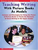 Teaching Writing With Picture Books as Models: Lessons and Strategies For Using the Power of Picture Books to Teach the Elements Of Great Writing in The Upper Grades