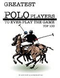Greatest Polo Players to Ever Play the Game: Top 100, Alex Trost and Vadim Kravetsky, 1490588140