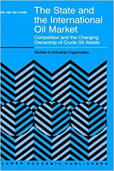 Book The State and the International Oil Market: Competition and the Changing Ownership of Crude Oil Assets (Studies in Industrial Organization)