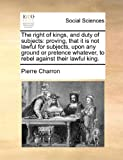 The Right of Kings, and Duty of Subjects, Pierre Charron, 1171474814