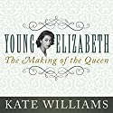 Young Elizabeth: The Making of the Queen Audiobook by Kate Williams Narrated by Kate Williams