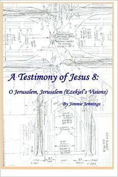 Book A Testimony of Jesus 8: O Jerusalem, Jerusalem (Ezekiel?s Visions): Volume 8