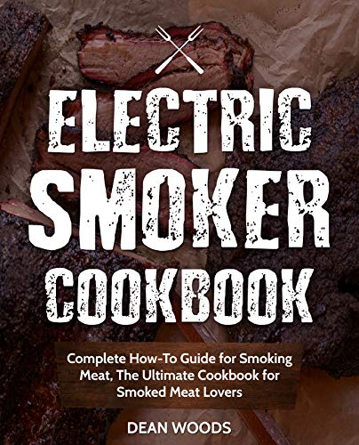 Electric Smoker Cookbook: Complete How-To Guide for Smoking Meat, The Ultimate Cookbook for Smoked Meat Lovers by Dean Woods