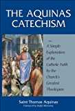 The Aquinas Catechism: A Simple Explanation of the Catholic Faith by the Church's Greatest Theologian (English Edition)
