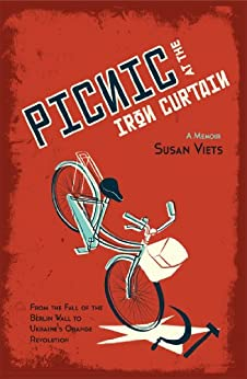Picnic at the Iron Curtain: A Memoir:  From the fall of the Berlin Wall to Ukraine's Orange Revolution by [Viets, Susan]