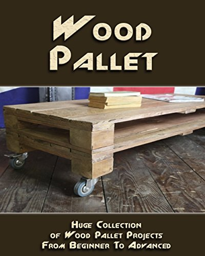 Wood Pallet: Huge Collection of Wood Pallet Projects From Beginner To Advanced Level: (DIY palette projects) (DIY household hacks)