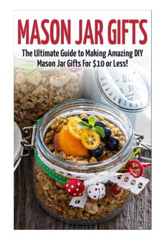 Ultimate Guide for Making Amazing DIY Mason Jar Gifts (Mason Jar Gifts - Gifts in Jars - Christmas Gifts - Mason Jar Recipes - Mason Jars - DIY Gifts - Homemade Gifts) (Homemade Gifts Jar)