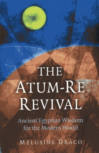 The Atum-Re Revival: Ancient Egyptian Wisdom for the Modern World pdf