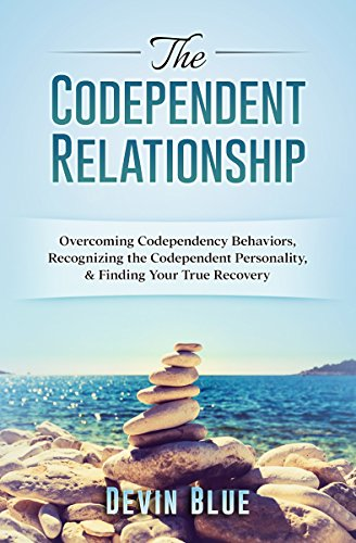 The Codependent Relationship: Overcoming Codependency Behaviors, Recognizing the Codependent Personality, and Finding Your True Recovery