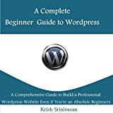 Complete Beginner Guide to WordPress: A Comprehensive Guide to Build a Professional WordPress Website Even If You're an Absolute Beginner