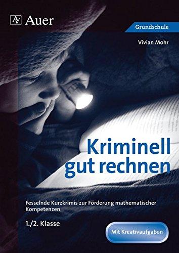 Kriminell gut rechnen 1.-2.Klasse: Fesselnde Kurzkrimis zur Förderung mathematischer Kompetenzen (Kriminell gut … für die Grundschule)