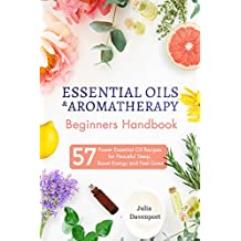 ESSENTIAL OILS & AROMATHERAPY BEGINNERS HANDBOOK: 57 Power Essential Oil Recipes for Peaceful Sleep, Boost Energy and Feel Great