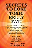 Secrets to Lose Toxic Belly Fat! Heal Your Sick Metabolism Using State-Of-the-Art Medical Testing and Treatment with Detoxification, Diet, Lifestyle, J. M. Swartz and Y. L. Wright M.A., 1105811980