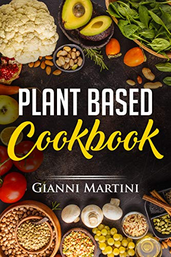 Plant Based Cookbook: Plant based Recipes for Breakfast, Lunch and Dinner. Cook These Healthy Recipes To Feed Your Body And Live Well (Healthy Cooking Book 1) by [Martini, Gianni]