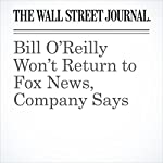 Bill O'Reilly Won't Return to Fox News, Company Says | Joe Flint
