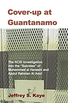 "Cover-up at Guantanamo: The NCIS Investigation into the ""Suicides"" of  Mohammed Al Hanashi and Abdul Rahman Al Amri by [Kaye, Jeffrey]"
