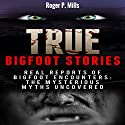True Bigfoot Stories: Real Reports of Bigfoot Encounters Audiobook by Roger P. Mills Narrated by Jeffrey D. Peterson