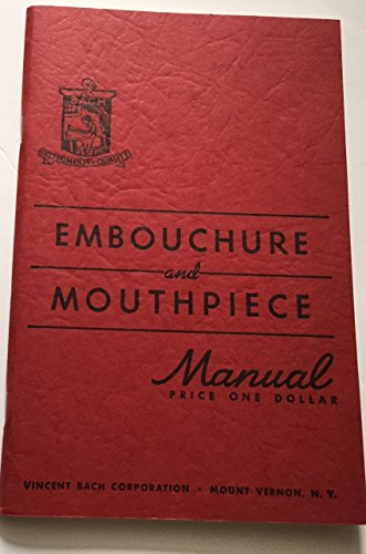 Embouchure and Mouthpiece Manual - Vincent Bach Formerly 1st Trumpeter, Boston Symphony Orchestra and Diaghilev Ballet Orchestra of the Metropolitan Opera House, New York: Manufacturer of America