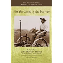 For the Good of the Farmer: A Biography of John Harrison Skinner, Dean of Purdue Agriculture (The founders series)