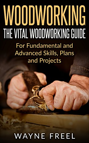 Woodworking: The Vital Woodworking Guide: For Fundamental and Advanced Skills, Plans, and Projects (Woodcarving, Woodworking Basics, Step-by-Step Guide)