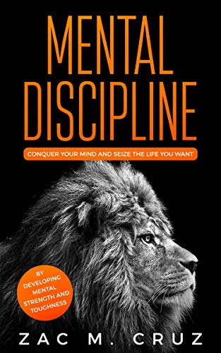 Mental Discipline: Conquer your Mind and Seize the Life you Want by Developing Strength and Toughness (Addicted to self-improvement) by [M. Cruz, Zac]