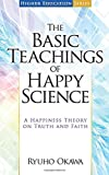 The Basic Teachings of Happy Science: A Happiness Theory on Truth and Faith (Higher Education Series)
