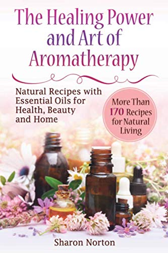 The Healing Power and Art of Aromatherapy: Natural Recipes with Essential Oils for Health, Beauty and Home (essential oils recipes and home remedies, ... health reference series, do essential oils)