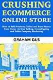 how to earn money with amazon - Crushing Ecommerce Online Store: How to Sell Products Online and Earn Money from Home via Etsy Selling, Dropshipping and Tshirt Company Marketing