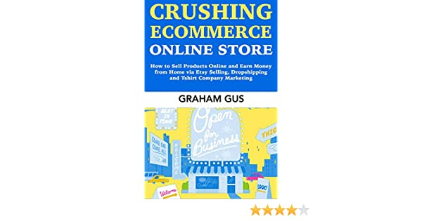 Crushing Ecommerce Online Store: How to Sell Products Online and Earn Money from Home via Etsy Selling, Dropshipping and Tshirt Company Marketing