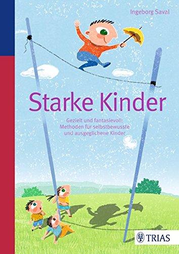 Starke Kinder: Gezielt und fantasievoll: Methoden für selbstbewusste und ausgeglichene Kinder