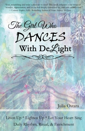 The Girl Who Dances With Delight: Liven Up, Lighten Up, Let Your Heart Sing ~ Daily Rhythm, Ritual, & Enrichment ~ Dance with Delight]()