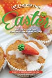Let's Gather This Easter and Cook Together Some Mouthwatering Recipes: Plenty of Easter Ideas for You