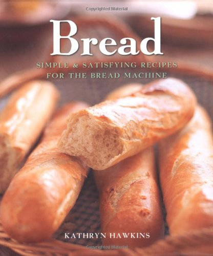 Bread: Simple and Satisfying Recipes for the Bread Machine by Kathryn Hawkins