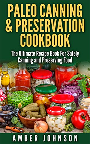 Amazon paleo canning preservation cookbook the ultimate paleo canning preservation cookbook the ultimate recipe book for safely canning and preserving food forumfinder Image collections