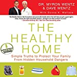 The Healthy Home: Simple Truths to Protect Your Family from Hidden Household Dangers | Dr. Myron Wentz,Dave Wentz