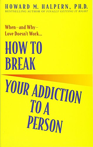 How to Break Your Addiction to a Person: When--and Why--Love Doesn