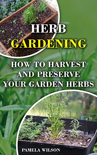 Herb Gardening: How To Harvest and Preserve Your Garden Herbs by [Wilson, Pamela]