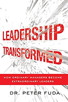 Leadership Transformed: How Ordinary Managers Become Extraordinary Leaders by [Fuda, Peter]