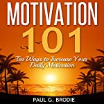 Motivation 101: Ten Ways to Increase Your Daily Motivation: Paul G. Brodie Seminar Book Series | Paul G. Brodie
