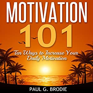 Motivation 101: Ten Ways to Increase Your Daily Motivation Audiobook