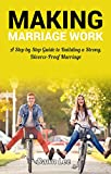 Making Marriage Work: A Step By Step Guide To Build A Strong, Divorce-Proof Marriage