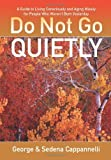 Do Not Go Quietly: A Guide to Living Consciously and Aging Wisely for People Who Weren't Born Yesterday by George Cappannelli (2013-04-18)