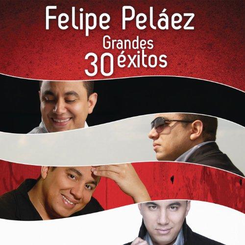 ... Felipe Peláez 30 Grandes Éxitos