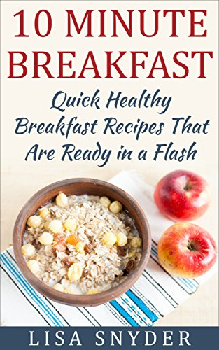 10 Minute Breakfast: Quick Healthy Breakfast Recipes That Are Ready in a Flash by [Snyder, Lisa]